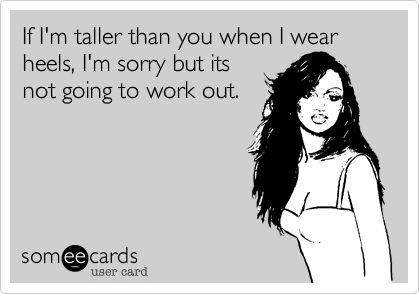 To tall girls who think they have a claim on all the tall guys, you don't