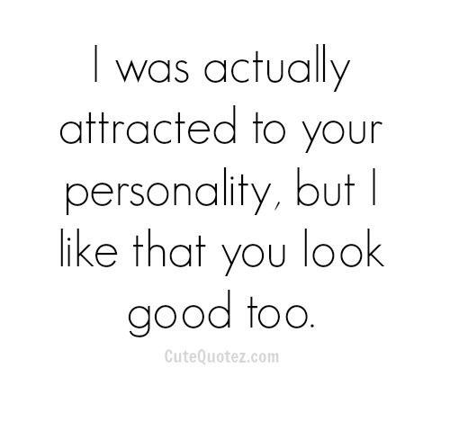 Just because I'm attracted to you personality doesn't mean I'm attracted to you.