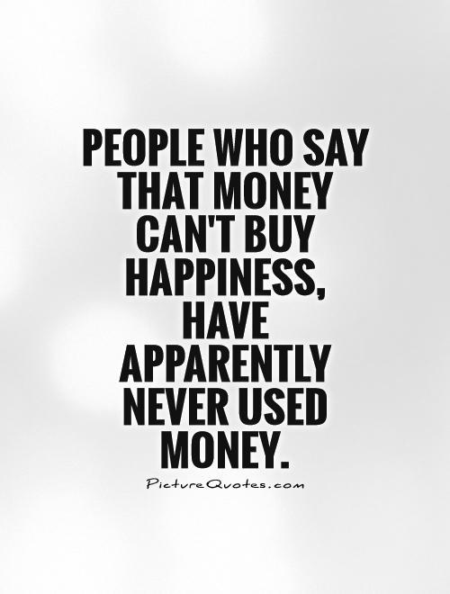 essay money cannot buy happiness Therefore, money cannot buy happiness but it is just a way of making one achieve and do more in life some of the things money can buy are medicine or drugs but not health and food but not appetite this is evident that money cannot buy bliss (lyubomirsky, 2010.