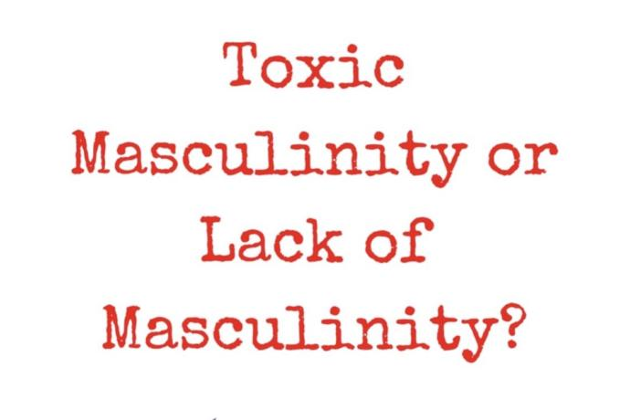 Toxic Masculinity Or Lack Of Masculinity