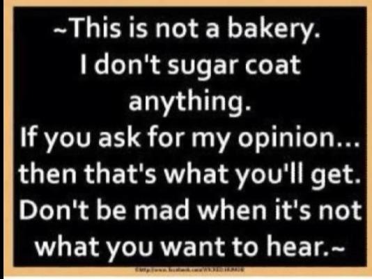 You want my opinion or a lie?