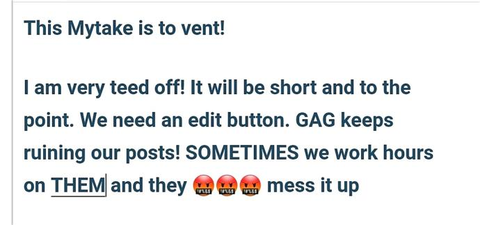 WHEN IS GAG GOING TO STOP GLITCHING! WE NEED AN EDIT FEATURE FOR AFTER POSTING!
