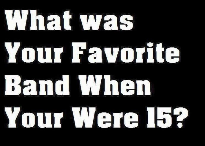 What was your favorite band when you were 15?
