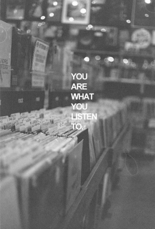 You are what you listen to.  What do you listen to?