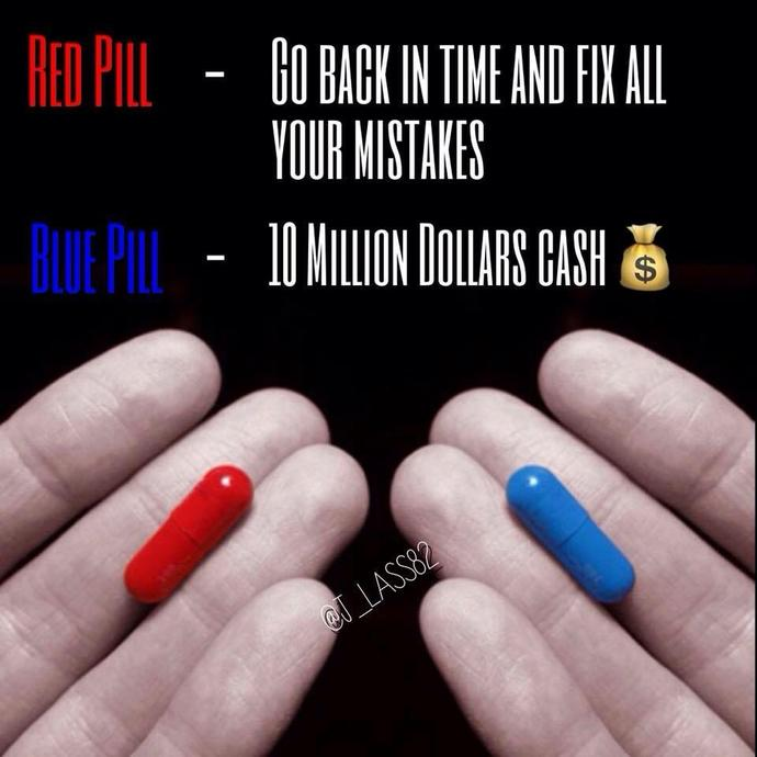 Which pill would you take? Red pill- Go back in time and fix all your mistakes or Blue pill- $10 million cash?