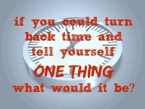 If you could turn back time and tell yourself one thing, what would it be?