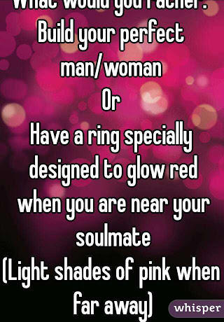 So peeps, would you rather build your ideal SO or have a ring that glows when you're near your soul mate?