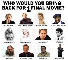 Who would you bring back out of these,for one final movie?