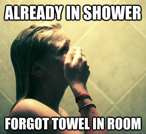 What do you do when you realize that you forgot to bring a towel in the shower?