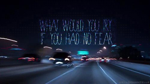What would you try if you had no fear?