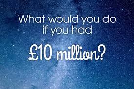 If you had   £10million right now,what would be the first thing you'd do?