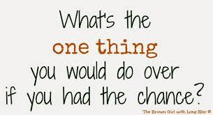 What's the one thing you'd do over again, if you had the chance?