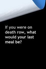 If you were on DEATH ROW ,what would your last meal be?