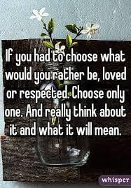 Would you rather be LOVED or RESPECTED?