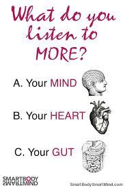 What do you listen to more , your HEAD, GUT or HEART?