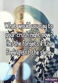 What would you say right now to your CRUSH ,if they forgot what you'd said if the feeling wasn't mutual?
