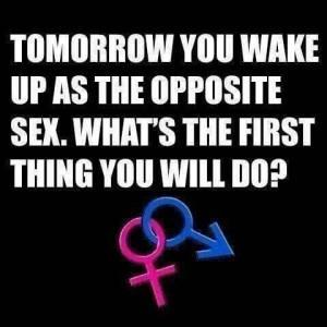 Tomorrow you wake up as the opposite sex. What's the first thing you will do?