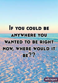 If you could be anywhere right now, where would it be?