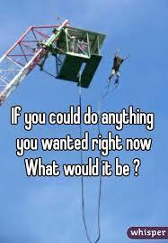 If you could do ANYTHING you wanted right now, what would you do?