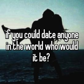 If you could date anyone in the world who would it be?