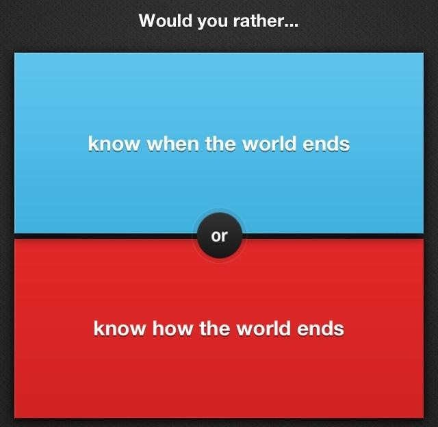 If the WORLD was going to END, would you rather....know when it ends , or how it ends?