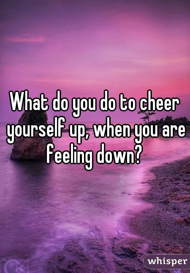 What do you do to cheer yourself up , when you are feeling down?