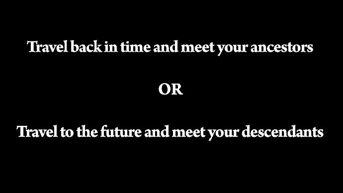 Travel back in time and meet your ancestors or travel to the future and meet your descendants?