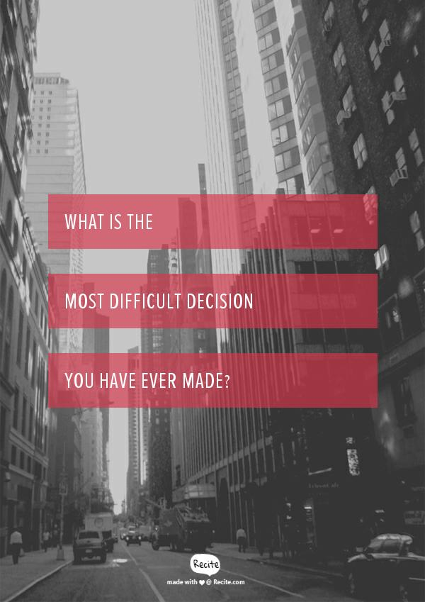 What is the most difficult decision you have ever made?