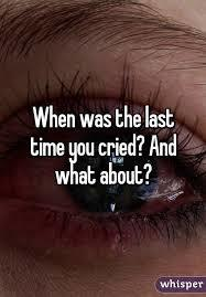 When was the last time you CRIED, and what about?