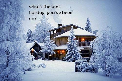 What's the best holiday you have been on?