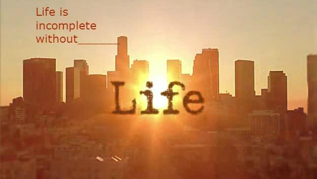 Life is incomplete without_________?