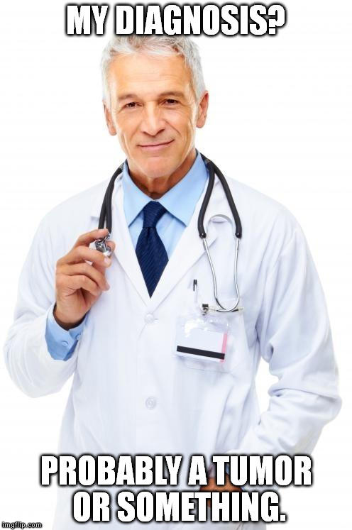 How would you react if you were seeing a doctor and he/she told you that you 'probably got a tumor or something'?