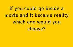 If you could go inside any MOVIE and it became REALITY - Which one would you choose?