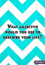 What adjective would you use to describe your LIFE?