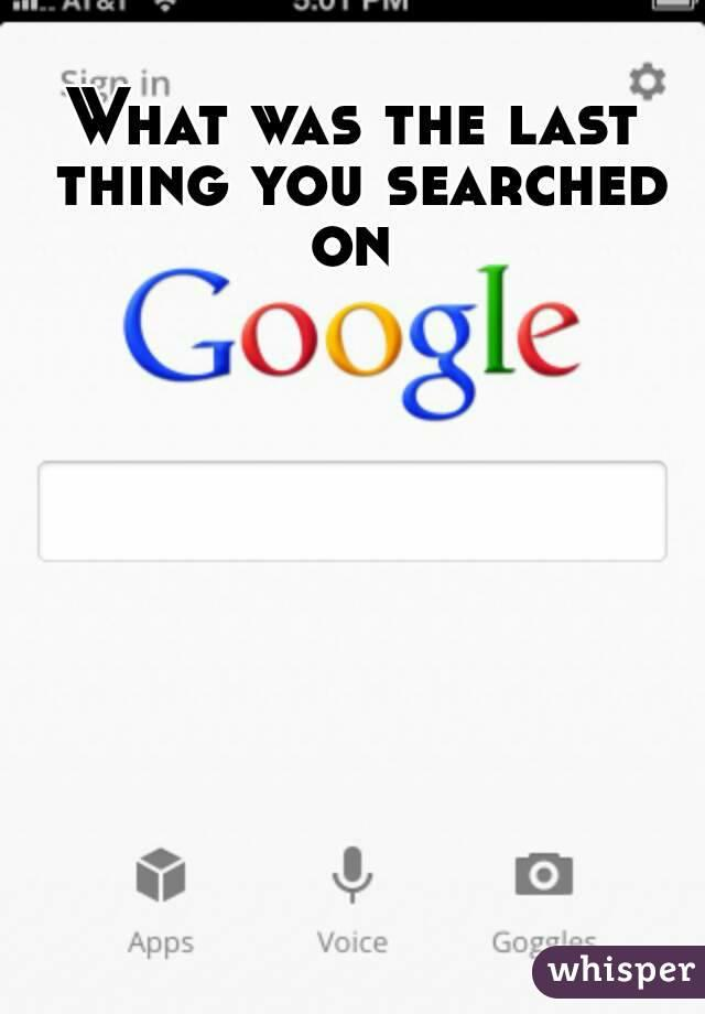 What's The Last Thing You Searched On Google?