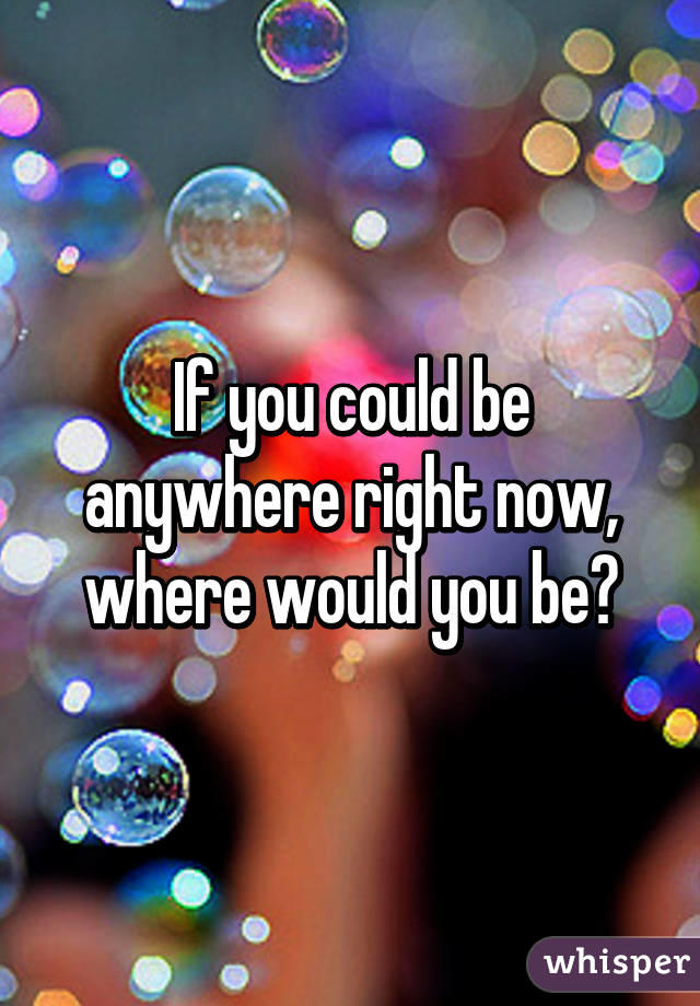 If you could be anywhere right now, where would you be?