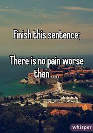There is no PAIN worse than ______?