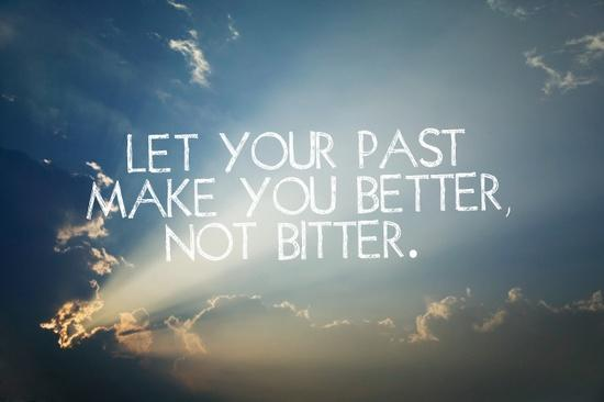 Are you bitter about something that happened in your past, or, has it made you a better person?