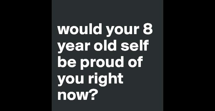 What Would Your 8 Year Old Self Think Of Who You Are Today? Would they be proud of you?