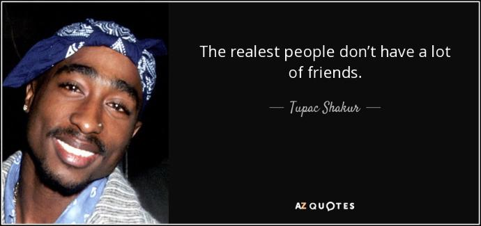 The realest people dont have a lot of friends?