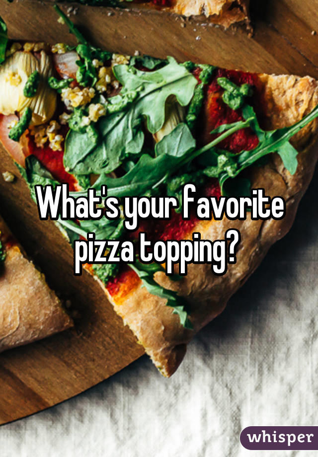 What's your favourite PIZZA topping?