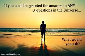 If you could be granted the answers to any 3 questions in the universe?