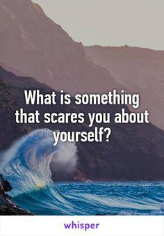 What is something that scares you about yourself?