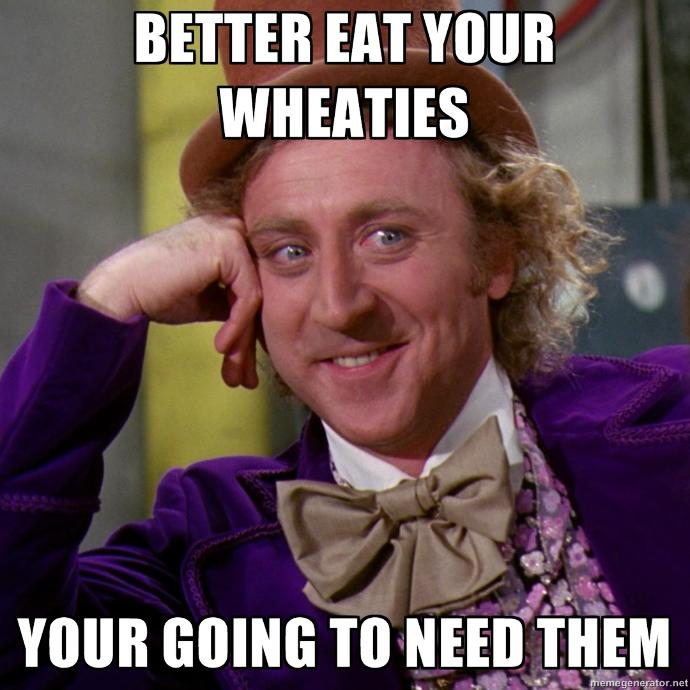Did you eat your wheaties this morning?