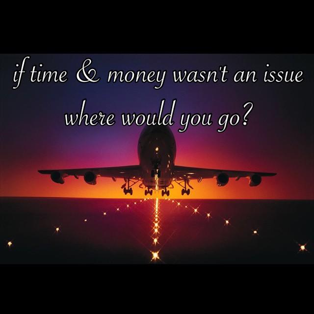 If time & money wasn't an issue ,where would you go ?
