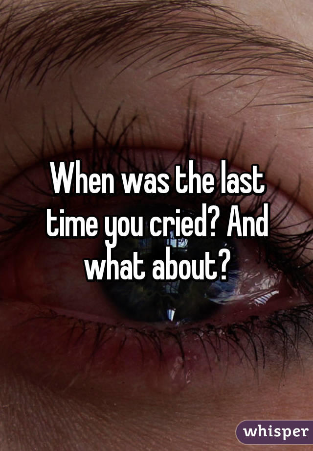When was the last time you cried?