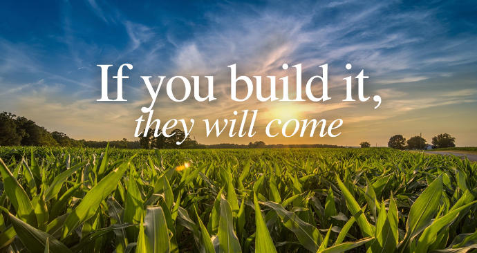 If you heard a voice tell you 'if you build it, they will come' what would you build?