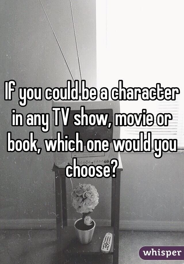 If you could be any character from a T. V show , movie or book , which one would you choose?