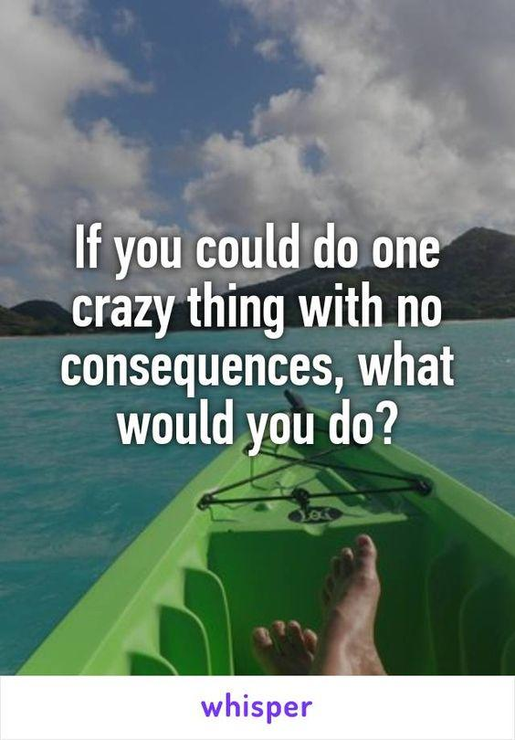 If could  do 1 crazy thing without any consequences ,what would you do?
