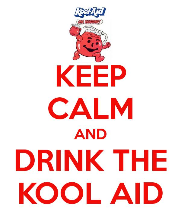 How many of you here have drank the Kool-aid?